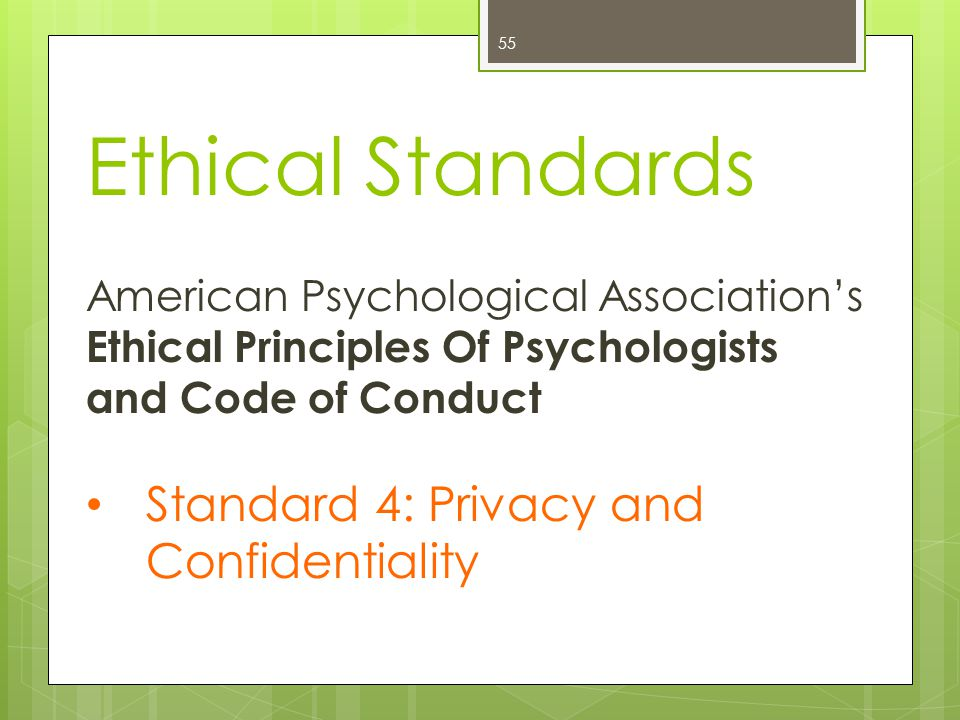 Ethical Standards 55 American Psychological Association's Ethical Principles Of Psychologists and Code of Conduct Standard 4: Privacy and Confidentiality