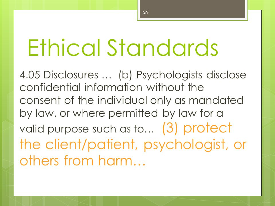 Ethical Standards 56 4.05 Disclosures … (b) Psychologists disclose confidential information without the consent of the individual only as mandated by law, or where permitted by law for a valid purpose such as to… (3) protect the client/patient, psychologist, or others from harm…