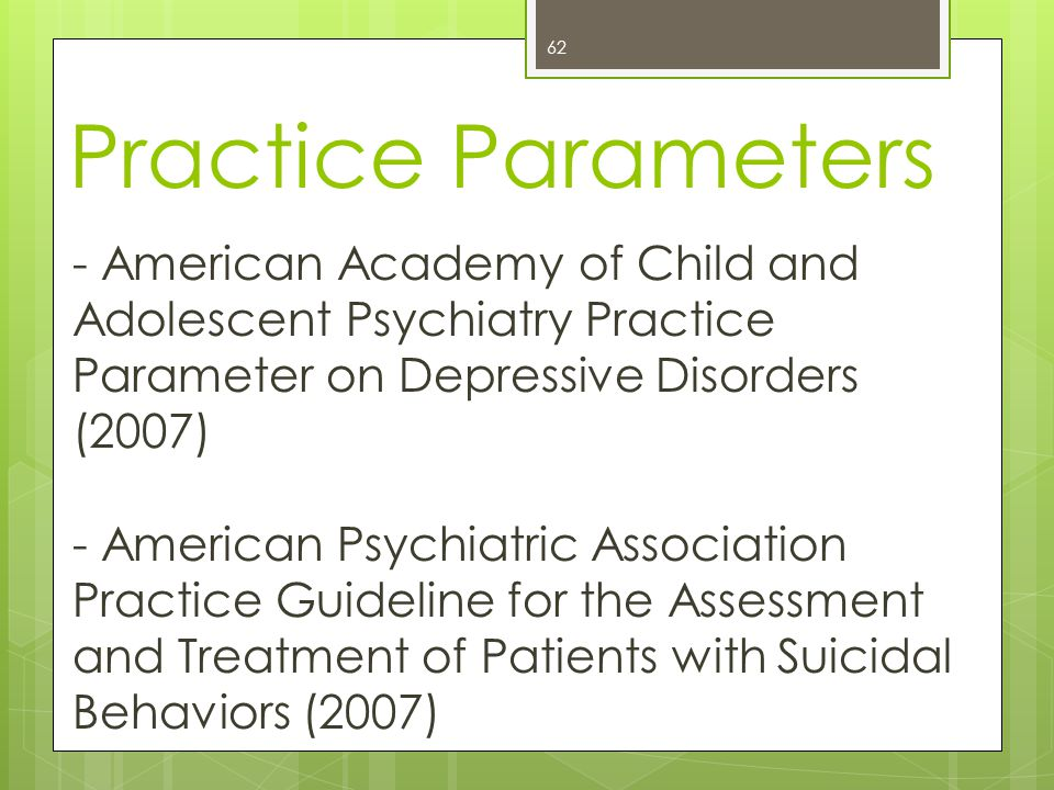 Practice Parameters 62 - American Academy of Child and Adolescent Psychiatry Practice Parameter on Depressive Disorders (2007) - American Psychiatric Association Practice Guideline for the Assessment and Treatment of Patients with Suicidal Behaviors (2007)