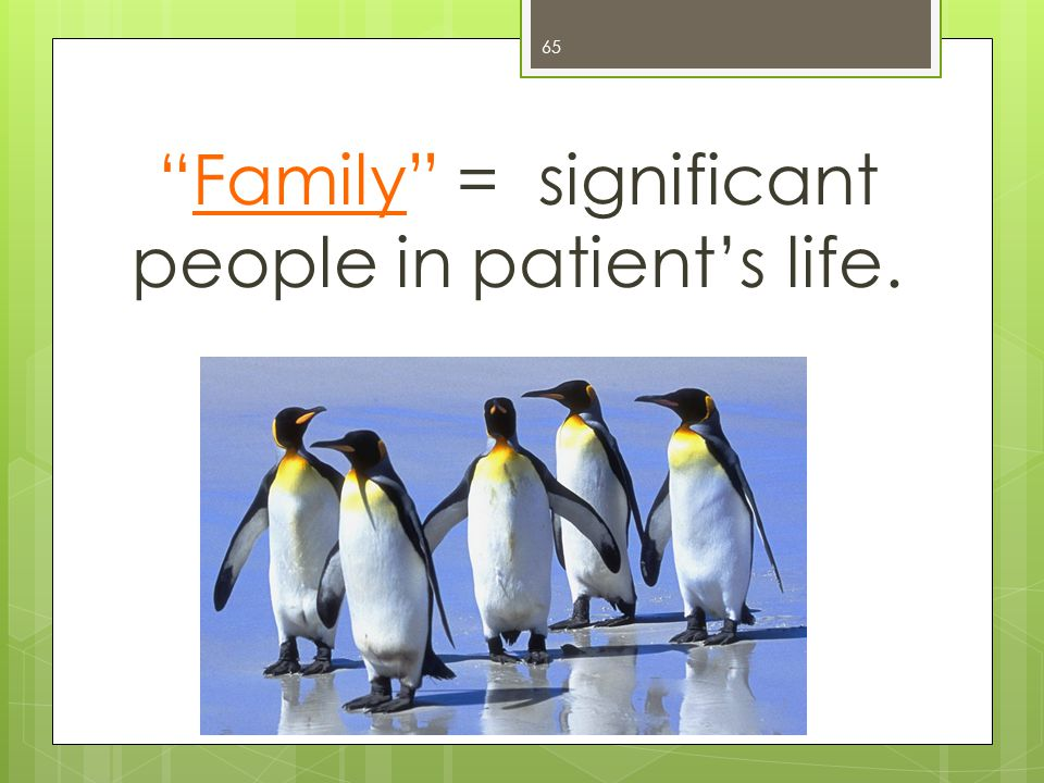 65 Family = significant people in patient's life.