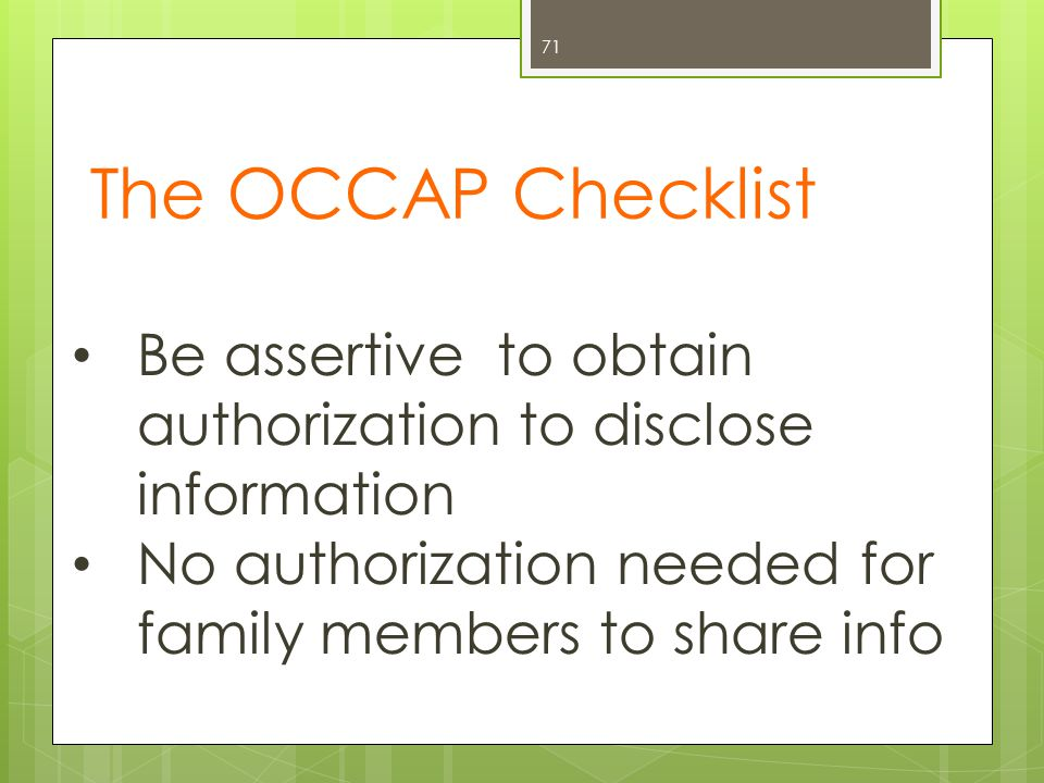 The OCCAP Checklist 71 Be assertive to obtain authorization to disclose information No authorization needed for family members to share info