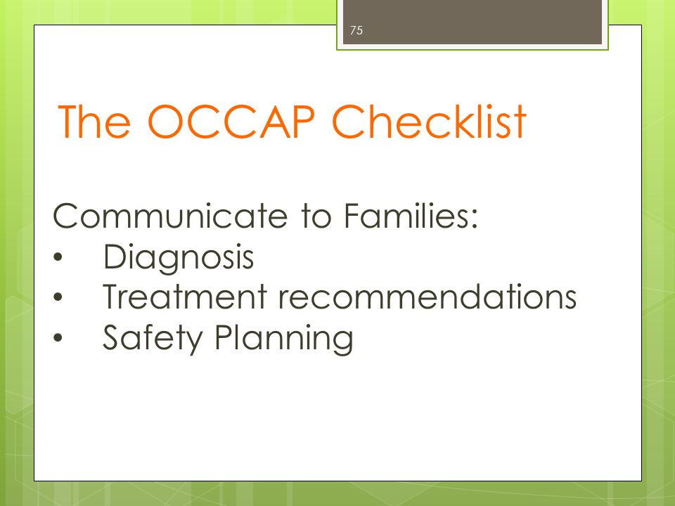 The OCCAP Checklist 75 Communicate to Families: Diagnosis Treatment recommendations Safety Planning