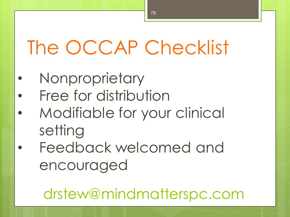 The OCCAP Checklist 78 Nonproprietary Free for distribution Modifiable for your clinical setting Feedback welcomed and encouraged drstew@mindmatterspc.com