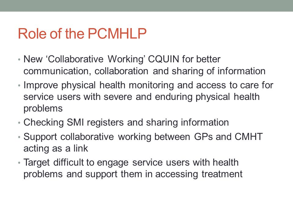 Role of the PCMHLP New 'Collaborative Working' CQUIN for better communication, collaboration and sharing of information Improve physical health monitoring and access to care for service users with severe and enduring physical health problems Checking SMI registers and sharing information Support collaborative working between GPs and CMHT acting as a link Target difficult to engage service users with health problems and support them in accessing treatment