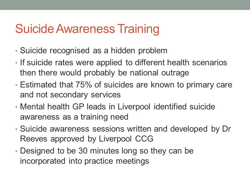 Suicide Awareness Training Suicide recognised as a hidden problem If suicide rates were applied to different health scenarios then there would probably be national outrage Estimated that 75% of suicides are known to primary care and not secondary services Mental health GP leads in Liverpool identified suicide awareness as a training need Suicide awareness sessions written and developed by Dr Reeves approved by Liverpool CCG Designed to be 30 minutes long so they can be incorporated into practice meetings