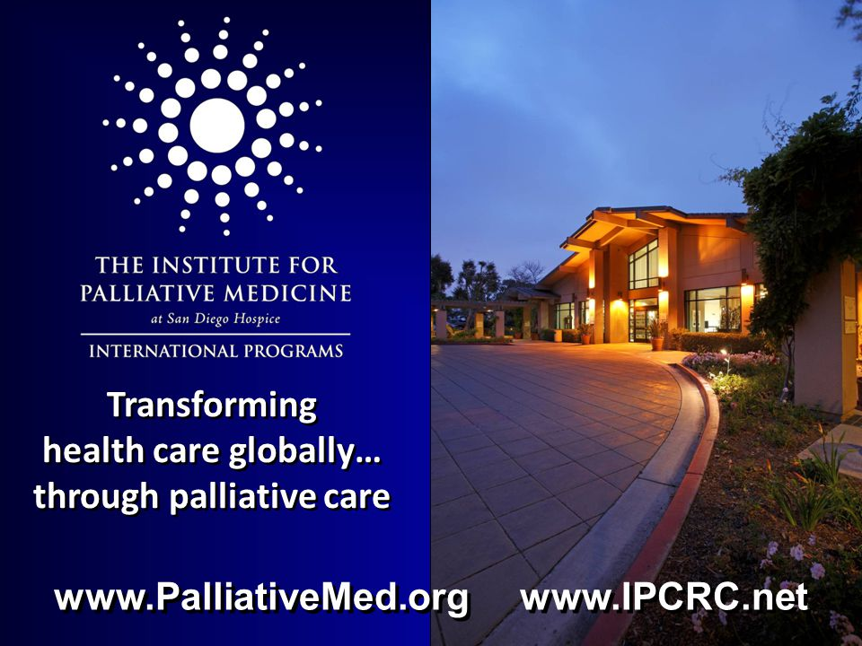 Transforming health care globally… through palliative care www.PalliativeMed.org www.IPCRC.net
