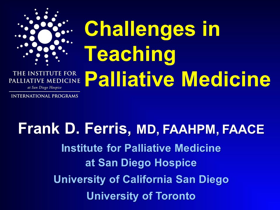 Challenges in Teaching Palliative Medicine Frank D. Ferris, MD, FAAHPM, FAACE Institute for Palliative Medicine at San Diego Hospice University of Cal