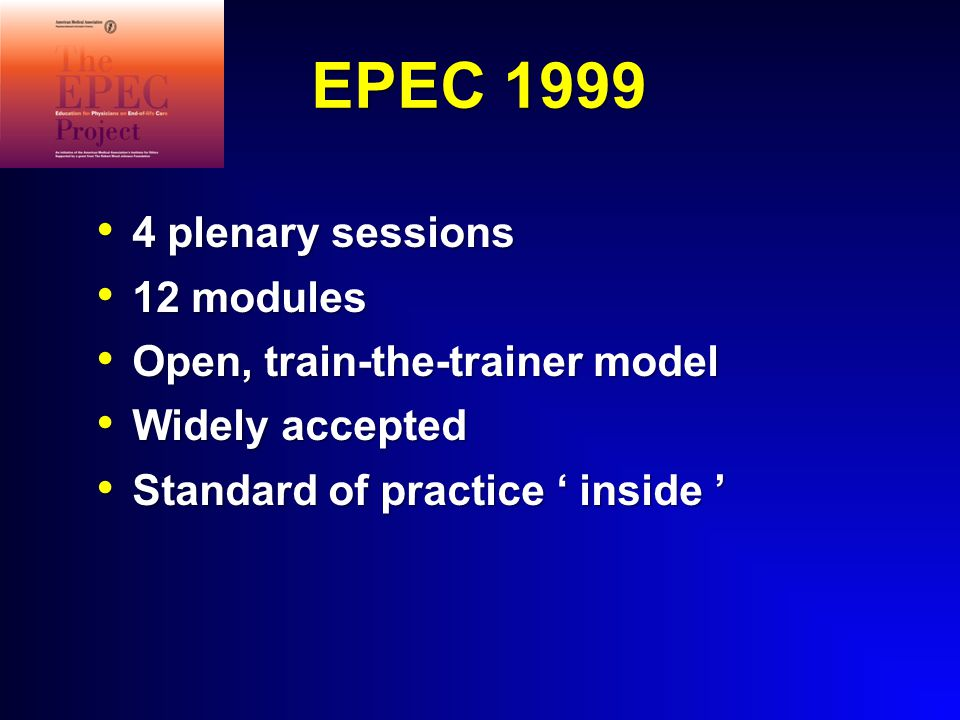 EPEC 1999 4 plenary sessions 4 plenary sessions 12 modules 12 modules Open, train-the-trainer model Open, train-the-trainer model Widely accepted Widely accepted Standard of practice ' inside ' Standard of practice ' inside '