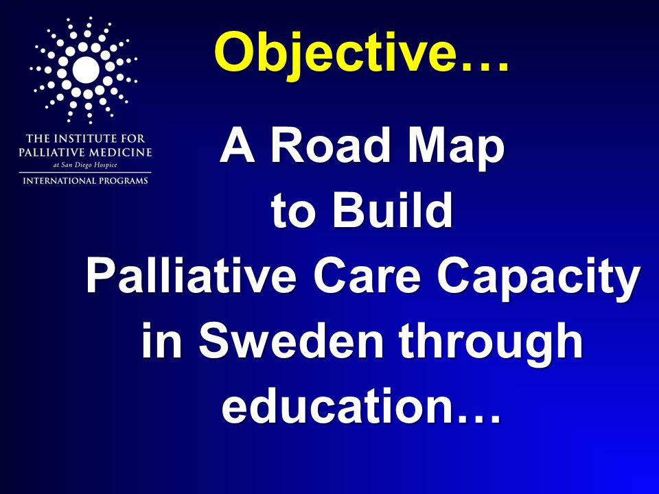 Objective… A Road Map to Build Palliative Care Capacity in Sweden through education…