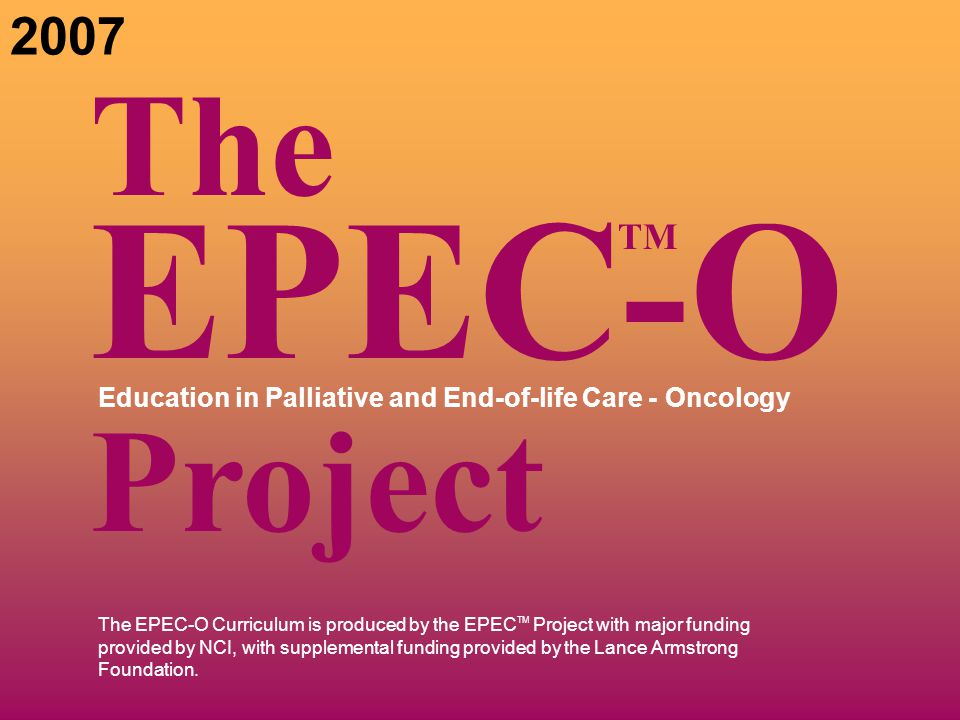 The EPEC-O Curriculum is produced by the EPEC TM Project with major funding provided by NCI, with supplemental funding provided by the Lance Armstrong