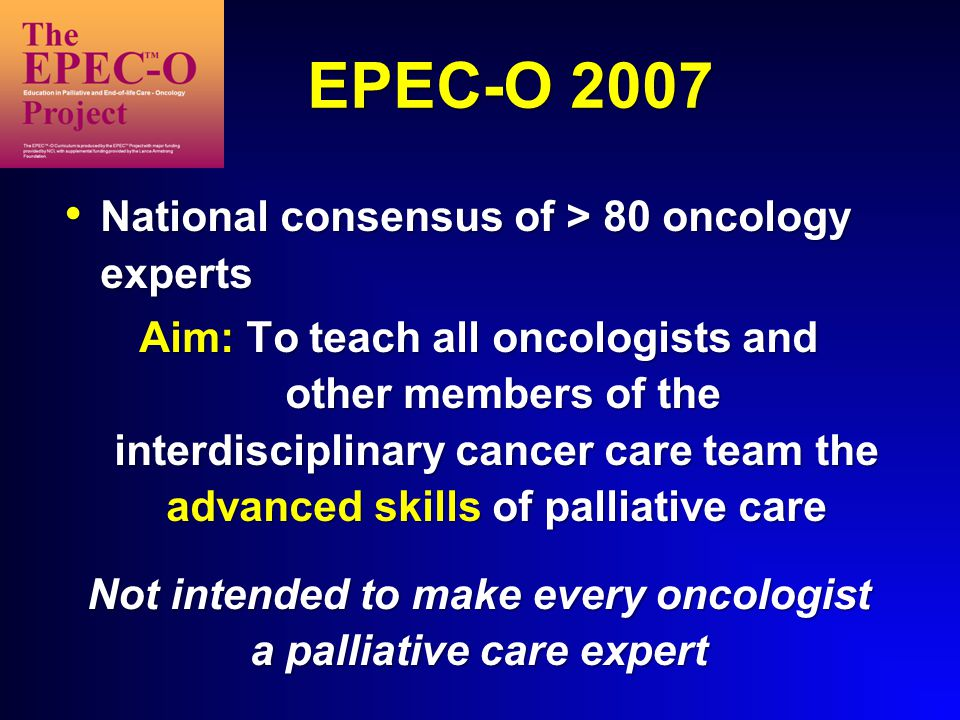 EPEC-O 2007 National consensus of > 80 oncology experts National consensus of > 80 oncology experts Aim: To teach all oncologists and other members of the interdisciplinary cancer care team the advanced skills of palliative care Not intended to make every oncologist a palliative care expert