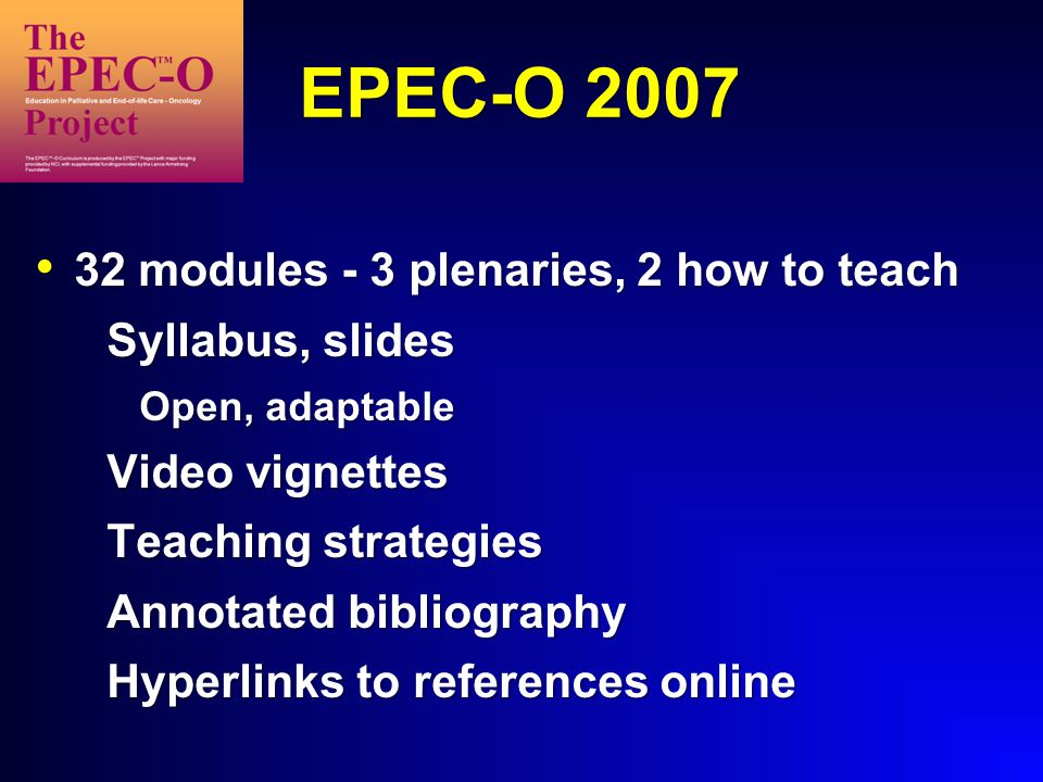 EPEC-O 2007 32 modules - 3 plenaries, 2 how to teach 32 modules - 3 plenaries, 2 how to teach Syllabus, slides Open, adaptable Video vignettes Teaching strategies Annotated bibliography Hyperlinks to references online