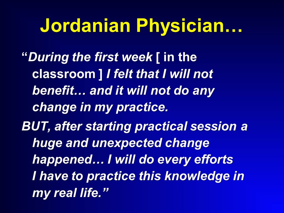 "Jordanian Physician… ""During the first week [ in the classroom ] I felt that I will not benefit… and it will not do any change in my practice. BUT, af"