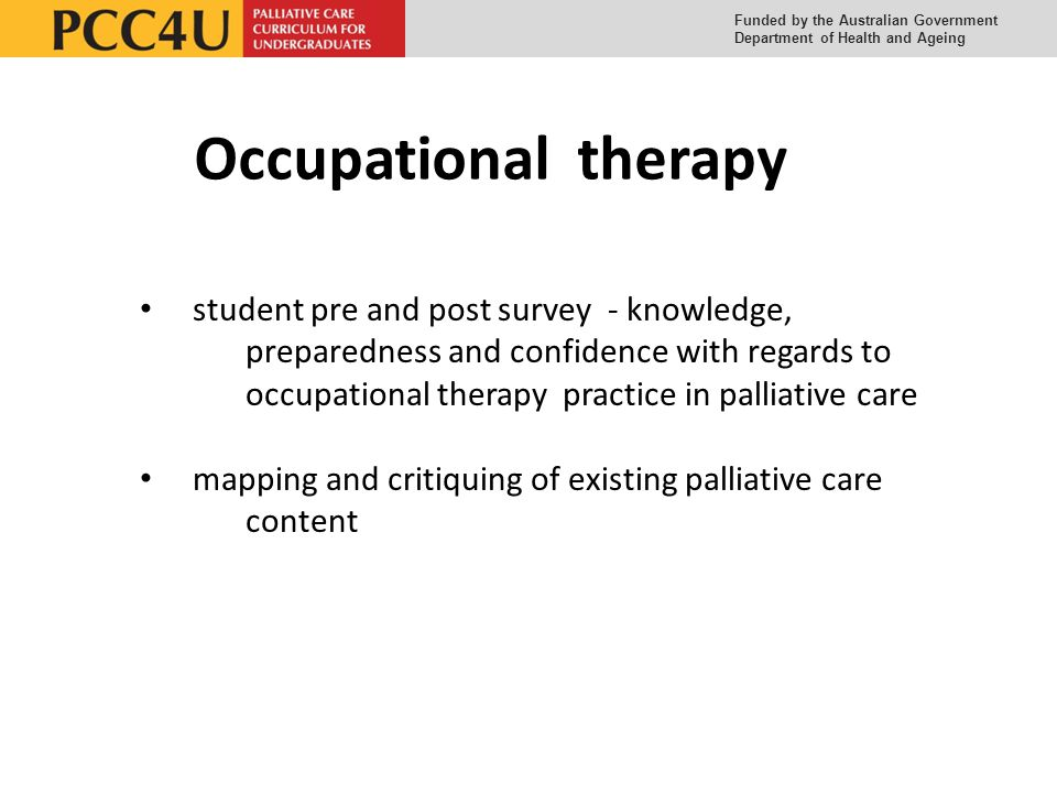 Funded by the Australian Government Department of Health and Ageing Occupational therapy student pre and post survey - knowledge, preparedness and confidence with regards to occupational therapy practice in palliative care mapping and critiquing of existing palliative care content