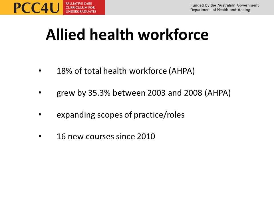 Funded by the Australian Government Department of Health and Ageing 18% of total health workforce (AHPA) grew by 35.3% between 2003 and 2008 (AHPA) expanding scopes of practice/roles 16 new courses since 2010 Allied health workforce