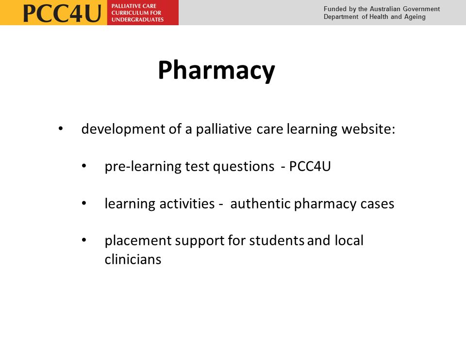 Funded by the Australian Government Department of Health and Ageing Pharmacy development of a palliative care learning website: pre-learning test questions - PCC4U learning activities - authentic pharmacy cases placement support for students and local clinicians