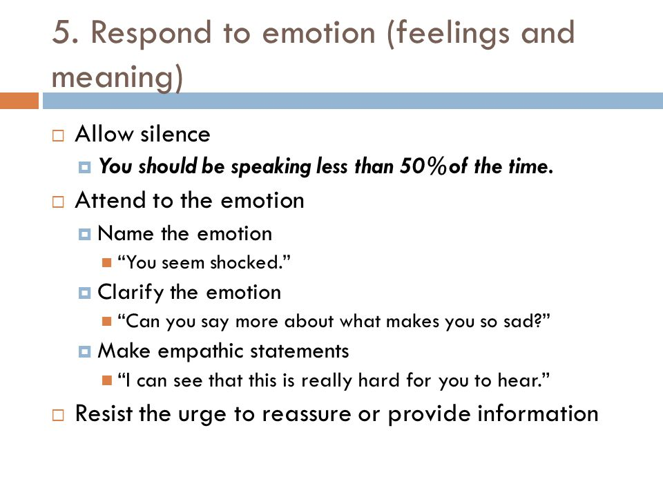 5. Respond to emotion (feelings and meaning)  Allow silence  You should be speaking less than 50%of the time.  Attend to the emotion  Name the emo