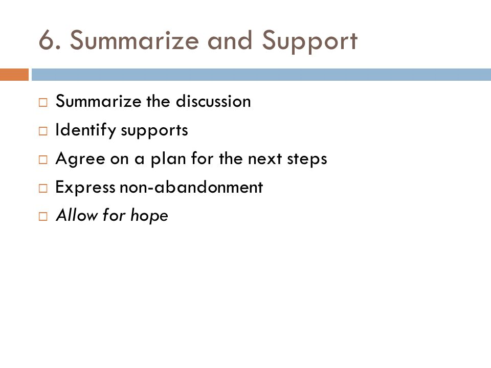 6. Summarize and Support  Summarize the discussion  Identify supports  Agree on a plan for the next steps  Express non-abandonment  Allow for hop