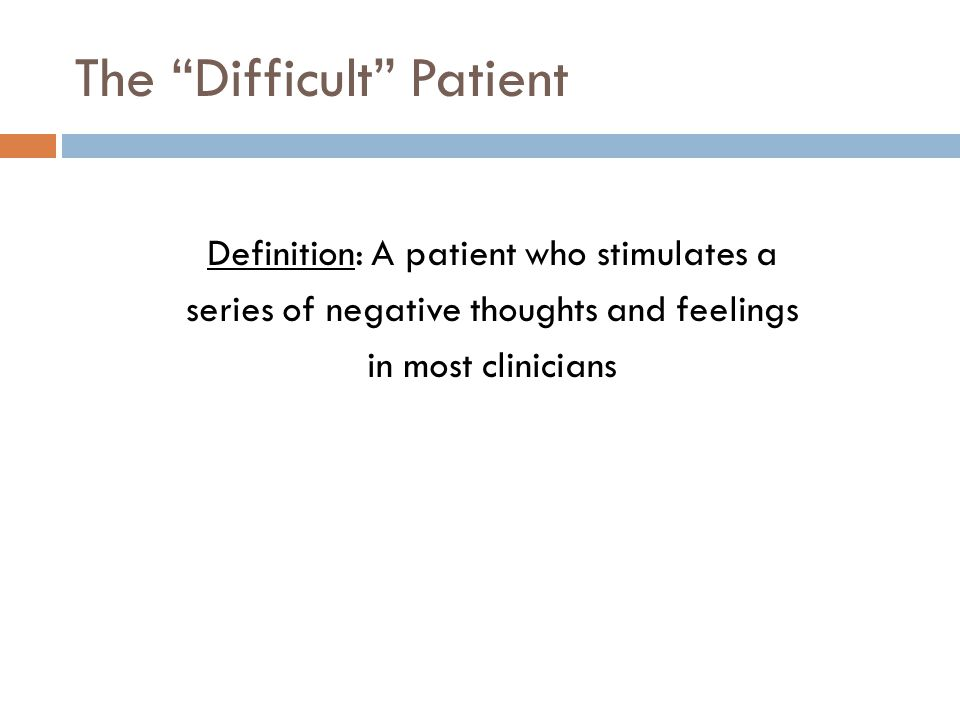 The Difficult Patient Definition: A patient who stimulates a series of negative thoughts and feelings in most clinicians
