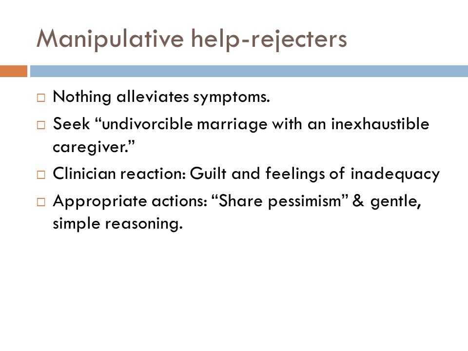 Manipulative help-rejecters  Nothing alleviates symptoms.