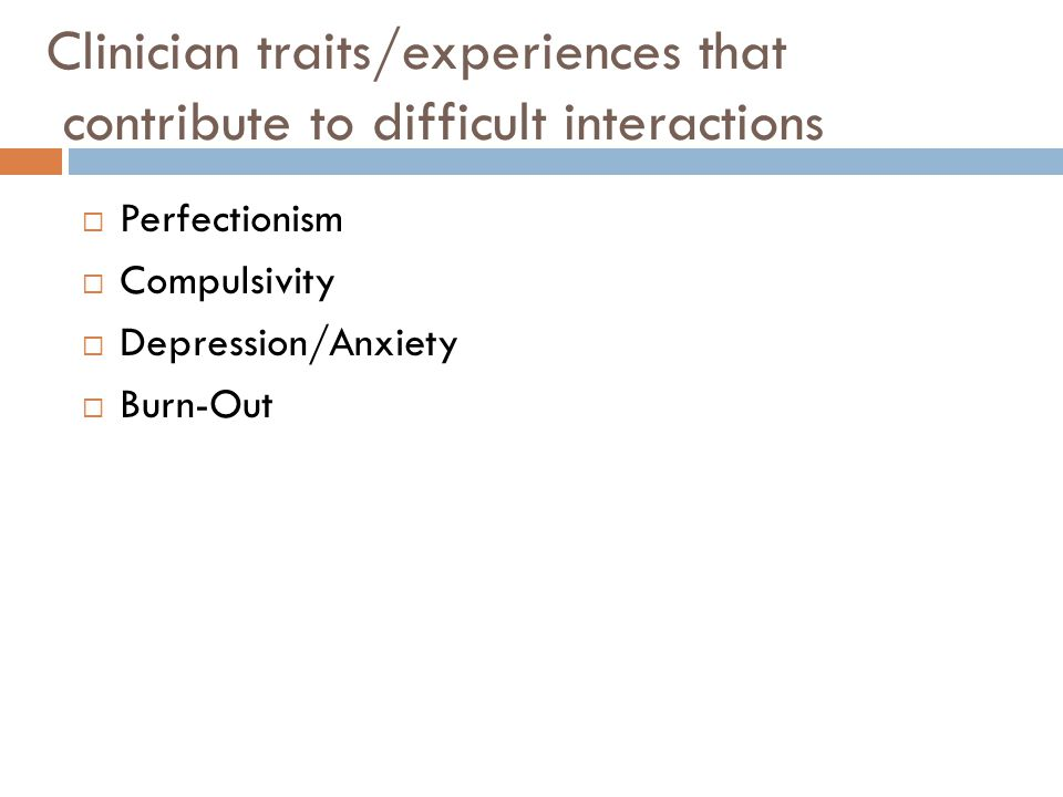 Clinician traits/experiences that contribute to difficult interactions  Perfectionism  Compulsivity  Depression/Anxiety  Burn-Out