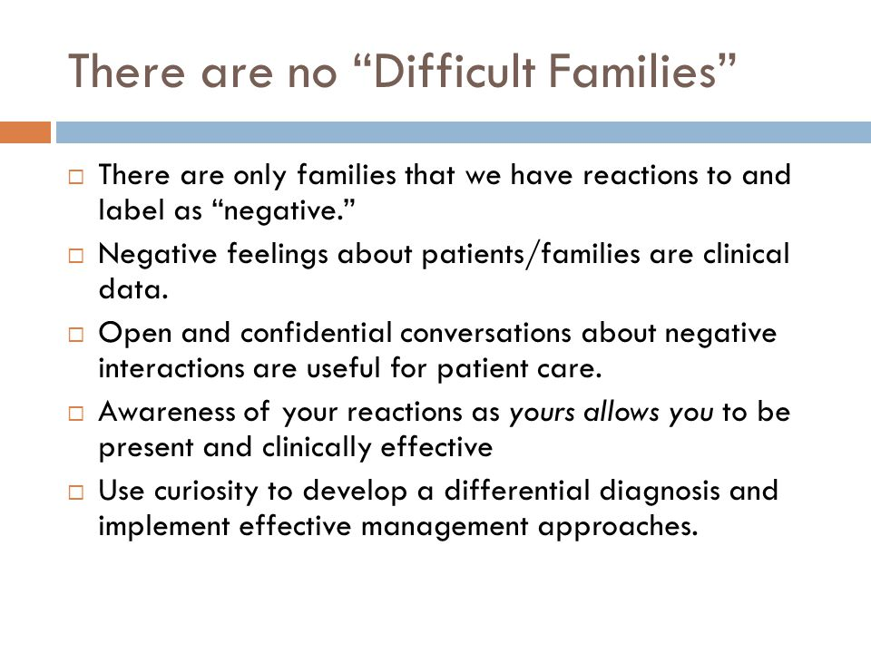 There are no Difficult Families  There are only families that we have reactions to and label as negative.  Negative feelings about patients/families are clinical data.