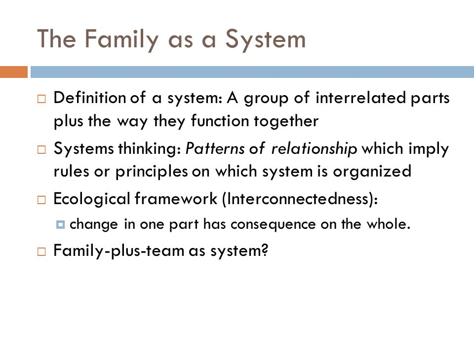 The Family as a System  Definition of a system: A group of interrelated parts plus the way they function together  Systems thinking: Patterns of relationship which imply rules or principles on which system is organized  Ecological framework (Interconnectedness):  change in one part has consequence on the whole.