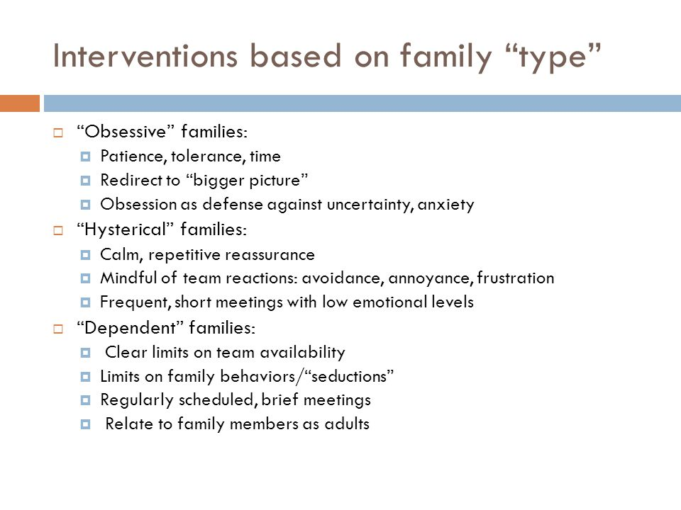 Interventions based on family type  Obsessive families:  Patience, tolerance, time  Redirect to bigger picture  Obsession as defense against uncertainty, anxiety  Hysterical families:  Calm, repetitive reassurance  Mindful of team reactions: avoidance, annoyance, frustration  Frequent, short meetings with low emotional levels  Dependent families:  Clear limits on team availability  Limits on family behaviors/ seductions  Regularly scheduled, brief meetings  Relate to family members as adults