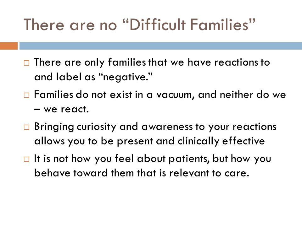 There are no Difficult Families  There are only families that we have reactions to and label as negative.  Families do not exist in a vacuum, and neither do we – we react.