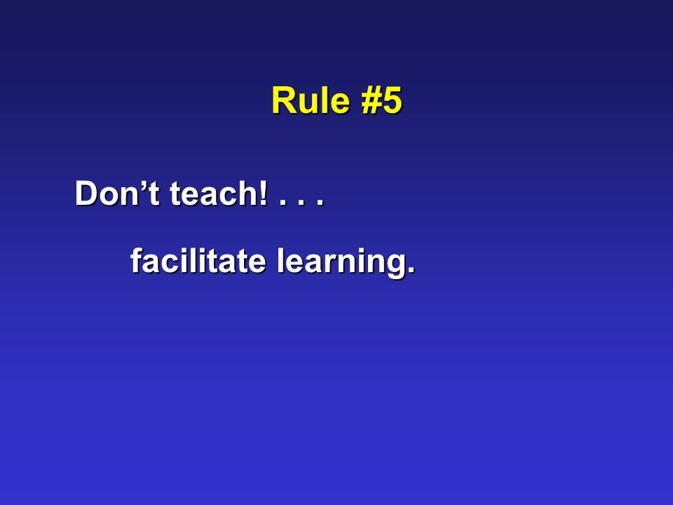Rule #5 Don't teach!... facilitate learning.