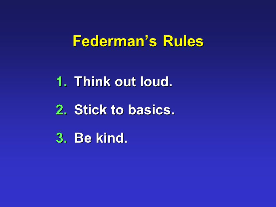 Federman's Rules 1.Think out loud. 2.Stick to basics. 3.Be kind.