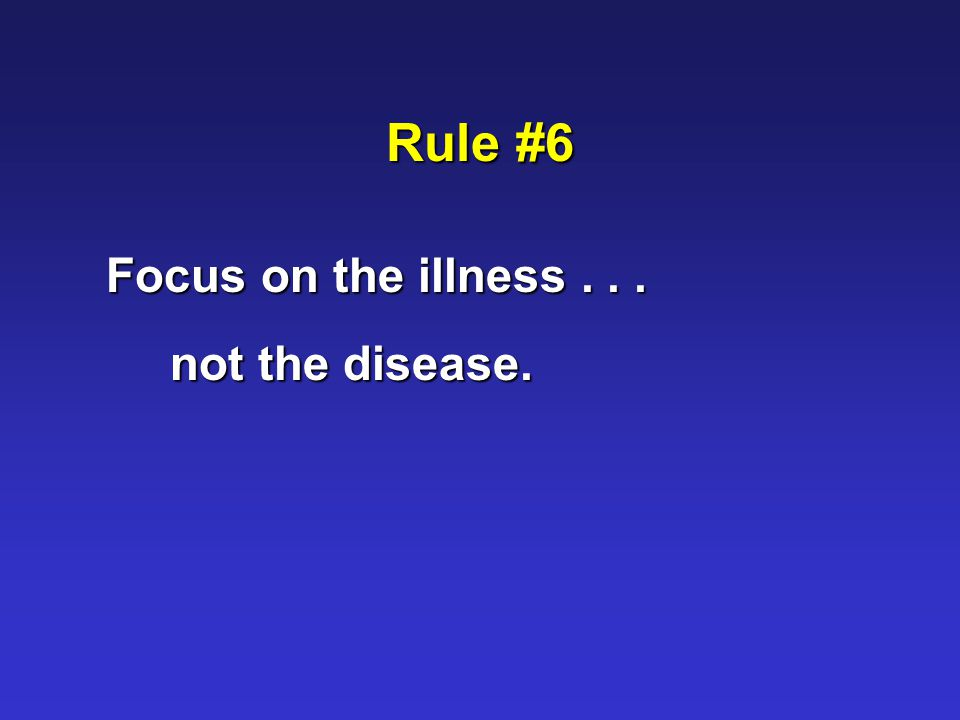 Rule #6 Focus on the illness... not the disease.