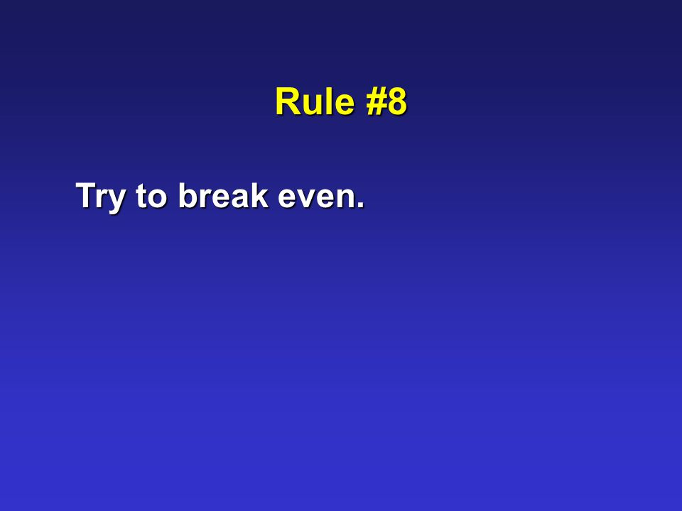 Rule #8 Try to break even.