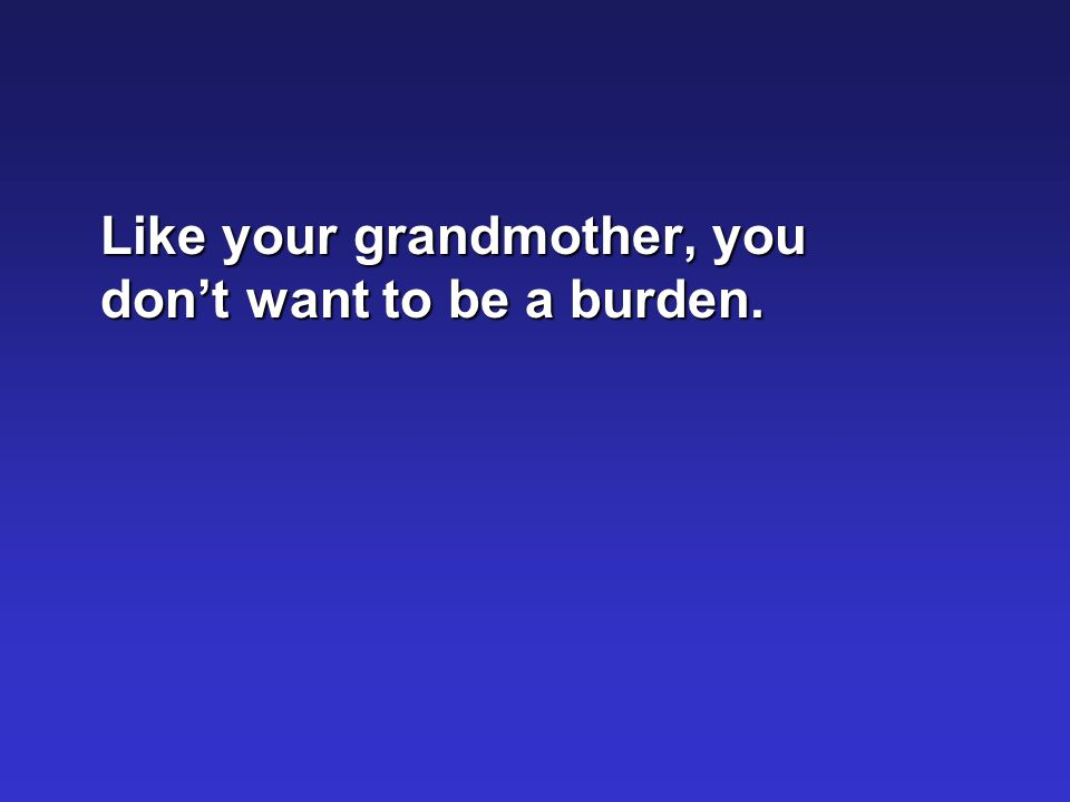 Like your grandmother, you don't want to be a burden.