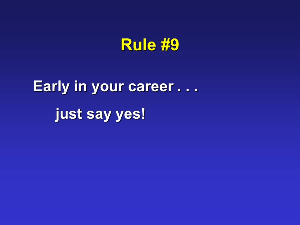 Rule #9 Early in your career... just say yes!