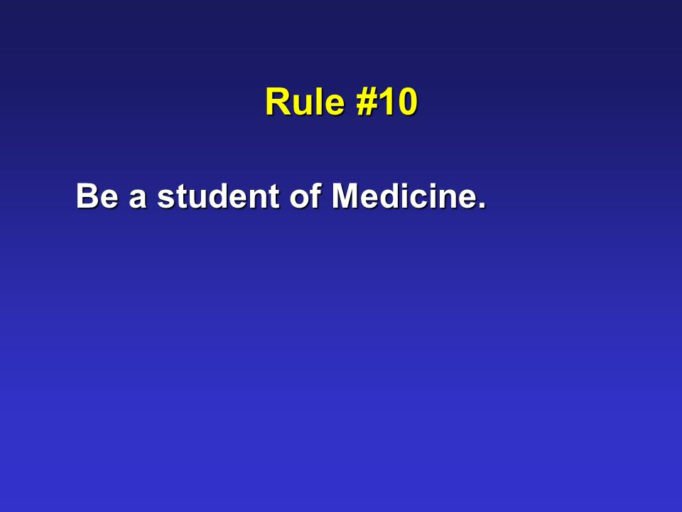 Rule #10 Be a student of Medicine.