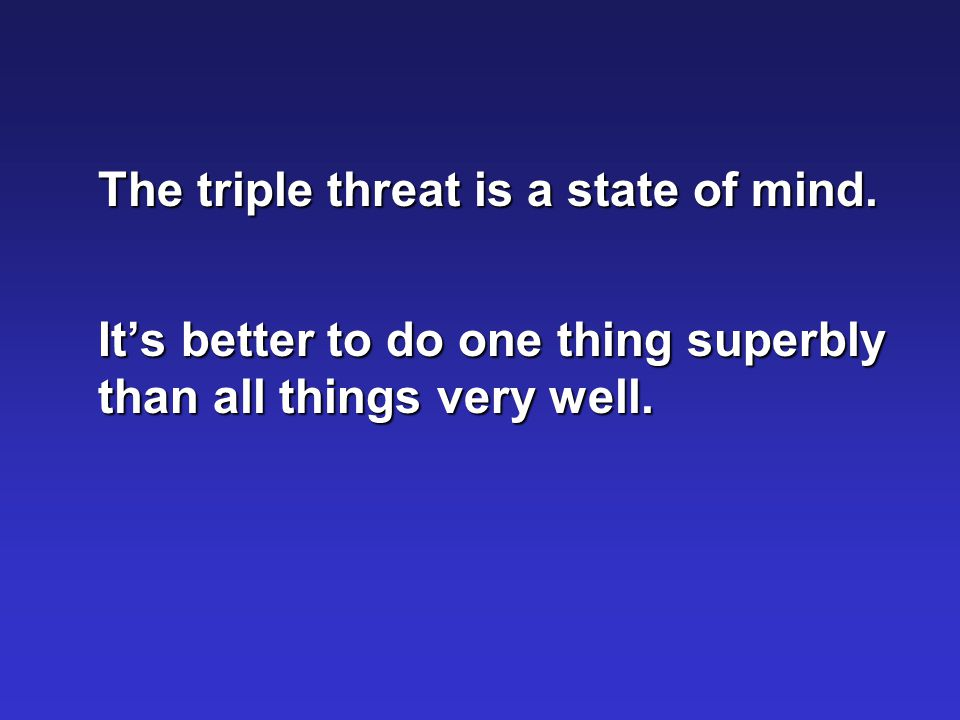 The triple threat is a state of mind.