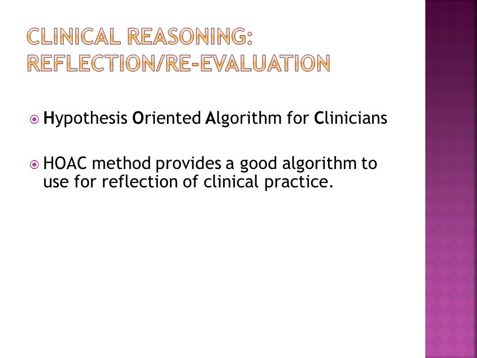  Hypothesis Oriented Algorithm for Clinicians  HOAC method provides a good algorithm to use for reflection of clinical practice.