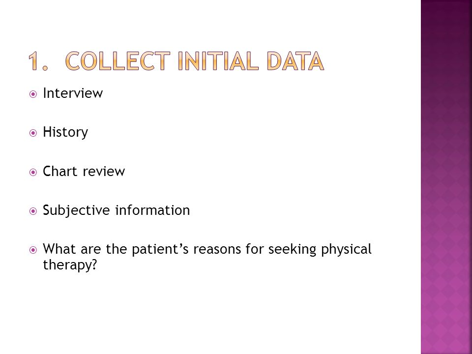  Interview  History  Chart review  Subjective information  What are the patient's reasons for seeking physical therapy?