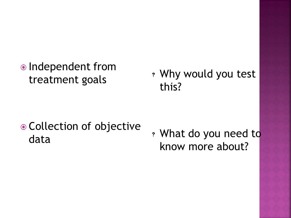  Independent from treatment goals  Collection of objective data Why would you test this? What do you need to know more about?