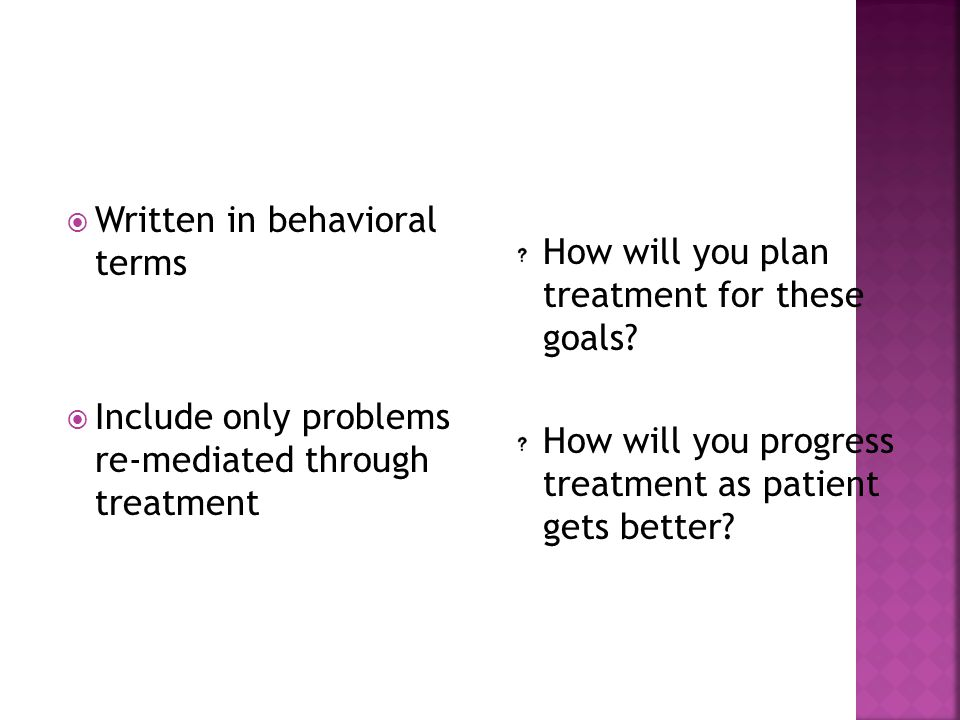  Written in behavioral terms  Include only problems re-mediated through treatment How will you plan treatment for these goals? How will you progress