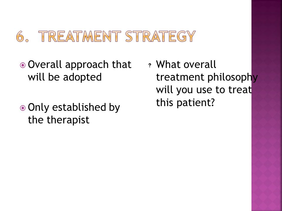  Overall approach that will be adopted  Only established by the therapist What overall treatment philosophy will you use to treat this patient?