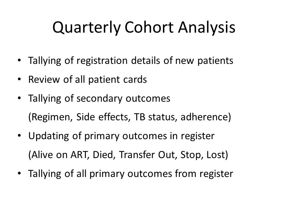 Quarterly Cohort Analysis Tallying of registration details of new patients Review of all patient cards Tallying of secondary outcomes (Regimen, Side effects, TB status, adherence) Updating of primary outcomes in register (Alive on ART, Died, Transfer Out, Stop, Lost) Tallying of all primary outcomes from register
