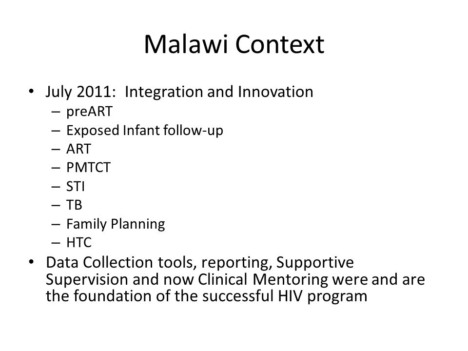 Malawi Context July 2011: Integration and Innovation – preART – Exposed Infant follow-up – ART – PMTCT – STI – TB – Family Planning – HTC Data Collection tools, reporting, Supportive Supervision and now Clinical Mentoring were and are the foundation of the successful HIV program