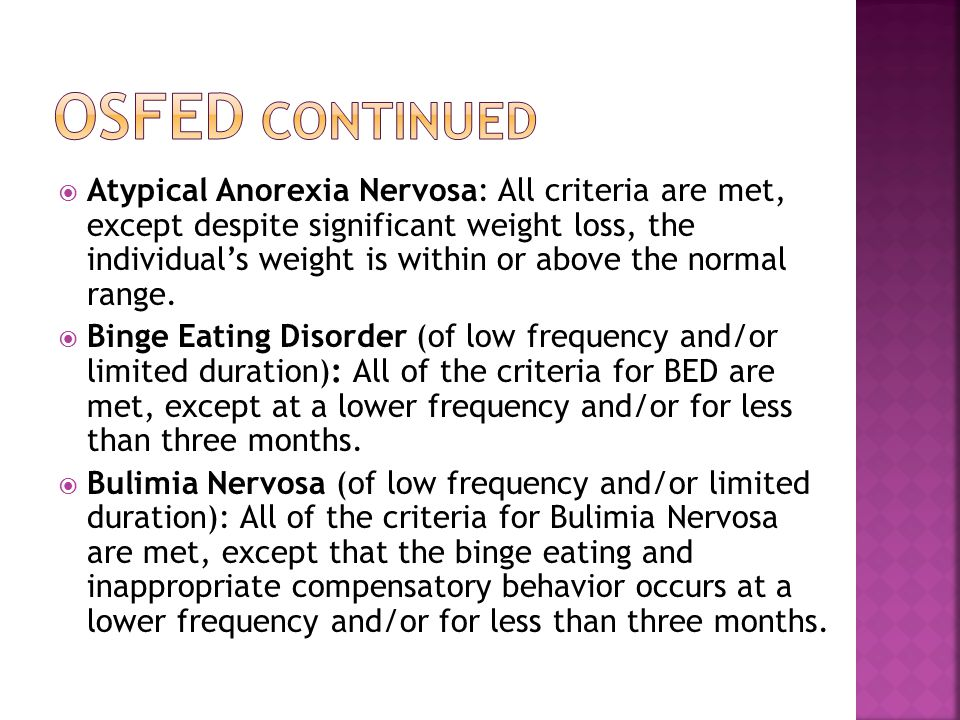  Atypical Anorexia Nervosa: All criteria are met, except despite significant weight loss, the individual's weight is within or above the normal range