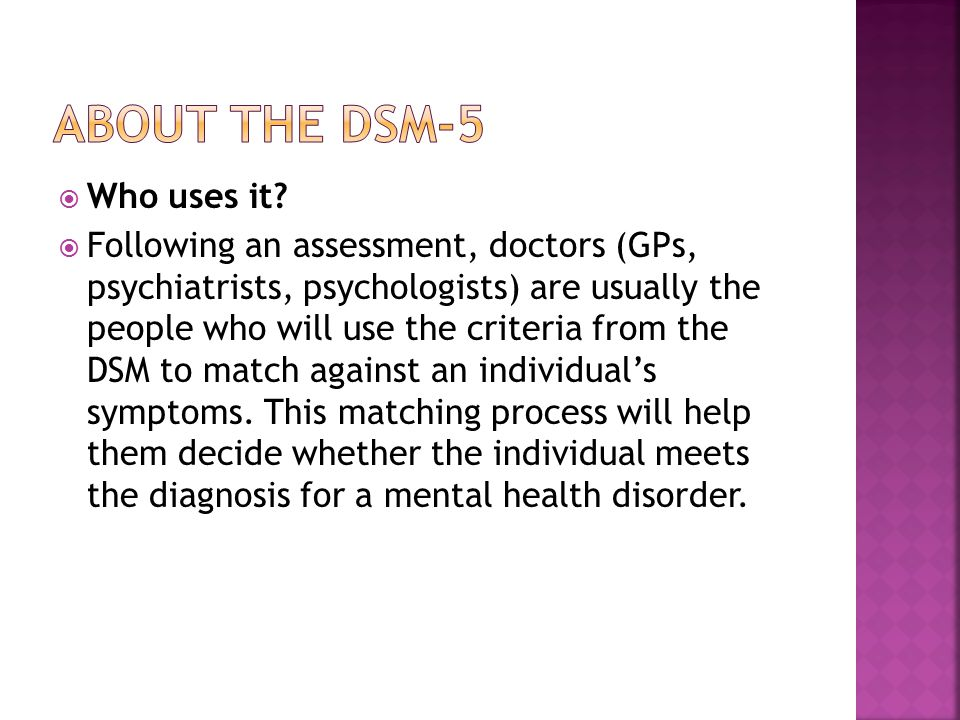 Who uses it?  Following an assessment, doctors (GPs, psychiatrists, psychologists) are usually the people who will use the criteria from the DSM to