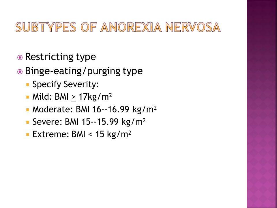  Restricting type  Binge-eating/purging type  Specify Severity:  Mild: BMI > 17kg/m 2  Moderate: BMI 16--16.99 kg/m 2  Severe: BMI 15--15.99 kg/