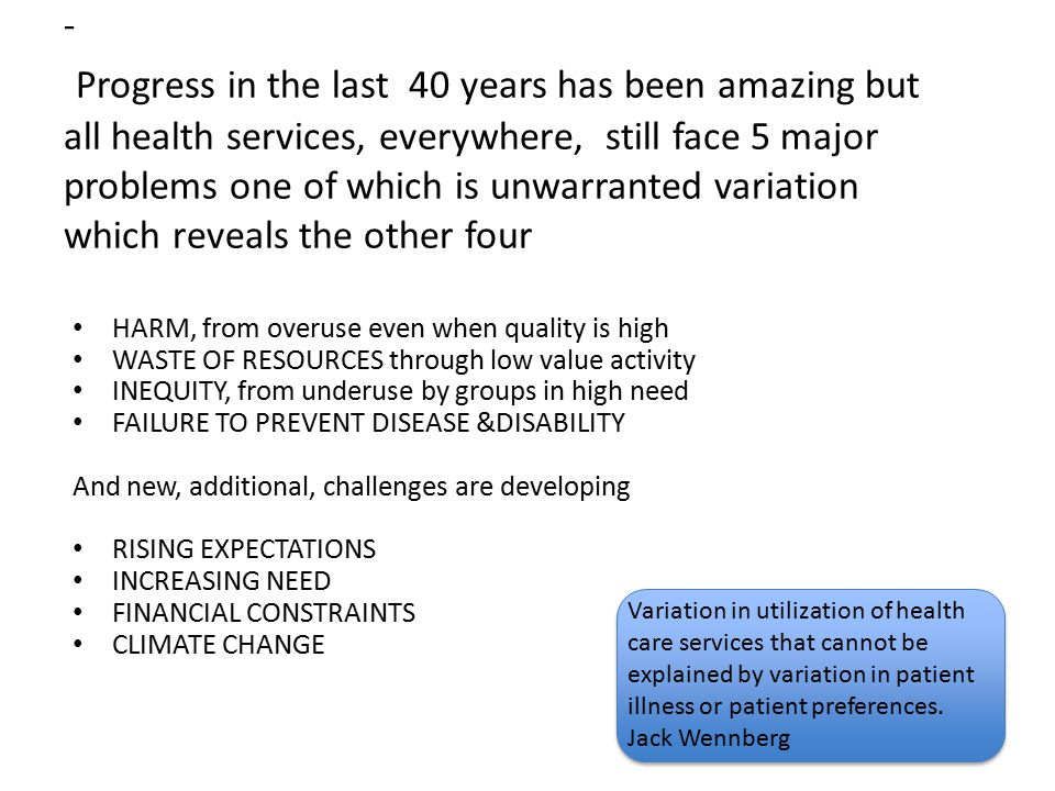- Progress in the last 40 years has been amazing but all health services, everywhere, still face 5 major problems one of which is unwarranted variatio