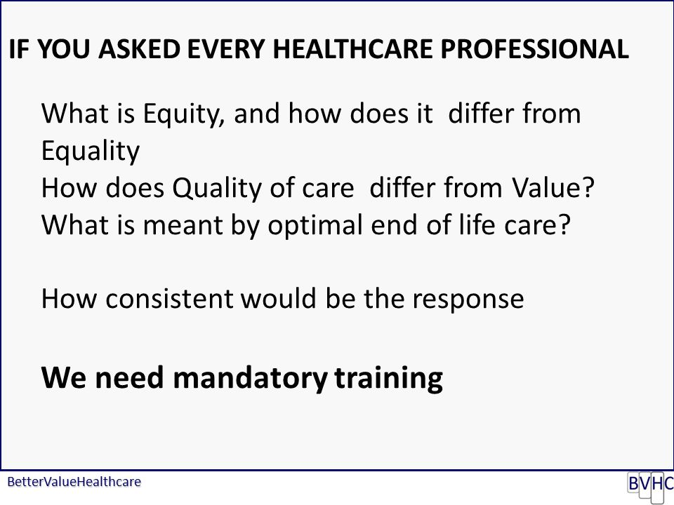 BetterValueHealthcare IF YOU ASKED EVERY HEALTHCARE PROFESSIONAL What is Equity, and how does it differ from Equality How does Quality of care differ from Value.