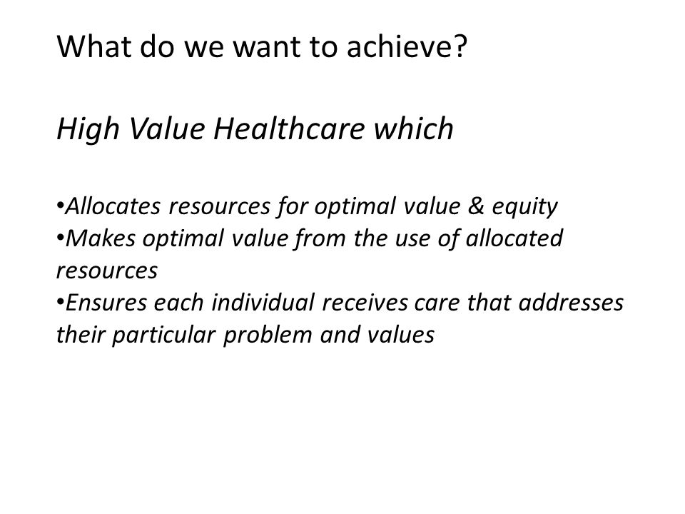 What do we want to achieve? High Value Healthcare which Allocates resources for optimal value & equity Makes optimal value from the use of allocated r